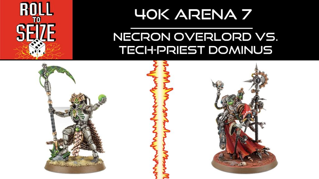 Roll To Seize - 40k Arena 7 - Necron Overlord vs Tech-Priest Dominus